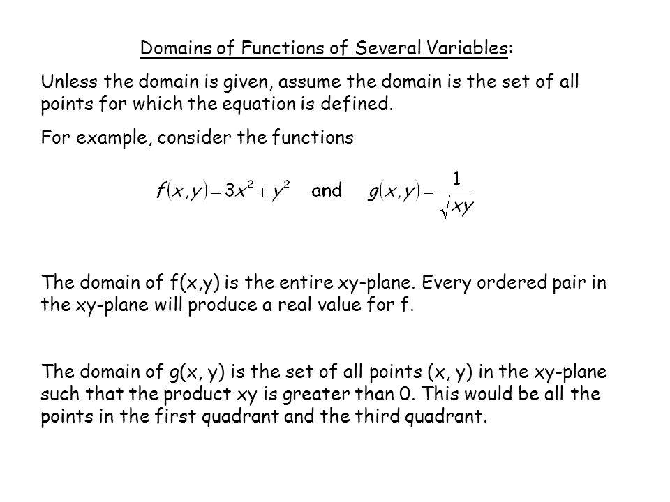 Example 1: Find the domain of the function: Solution: The domain of f(x, y) is the set of all points that satisfy the inequality: or You may recognize that this is similar to the equation of a circle and the inequality implies that any ordered pair on the circle or inside the circle is in the domain.