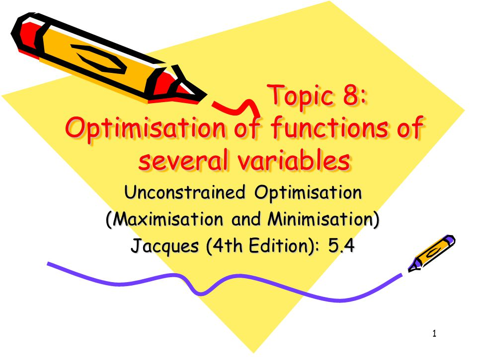 1 Topic 8: Optimisation of functions of several variables Unconstrained Optimisation (Maximisation and Minimisation) Jacques (4th Edition): 5.4