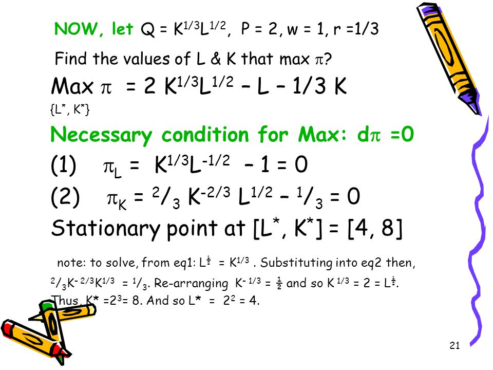 20 Necessary Condition: d  = 0  L = PQ L – w = 0, MPL = Q L = w/P  K = PQ K – r = 0, MPK = Q K = r/P Sufficient Condition for a max, d 2  <0 So  LL 0