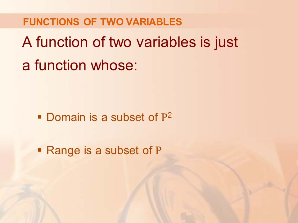 A function of two variables is just a function whose:  Domain is a subset of R 2  Range is a subset of R FUNCTIONS OF TWO VARIABLES