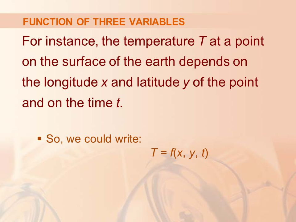 For instance, the temperature T at a point on the surface of the earth depends on the longitude x and latitude y of the point and on the time t.  So,