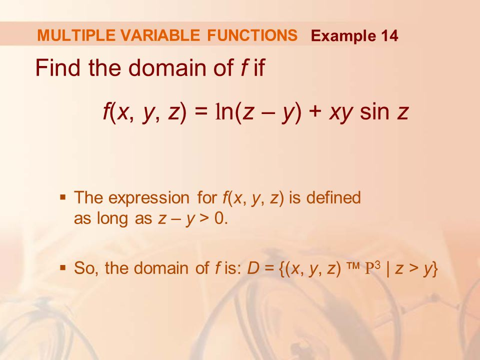 Find the domain of f if f(x, y, z) = l n(z – y) + xy sin z  The expression for f(x, y, z) is defined as long as z – y > 0.  So, the domain of f is: