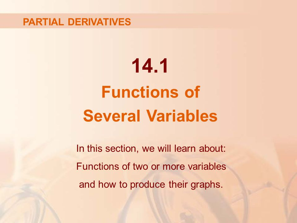 14.1 Functions of Several Variables In this section, we will learn about: Functions of two or more variables and how to produce their graphs. PARTIAL