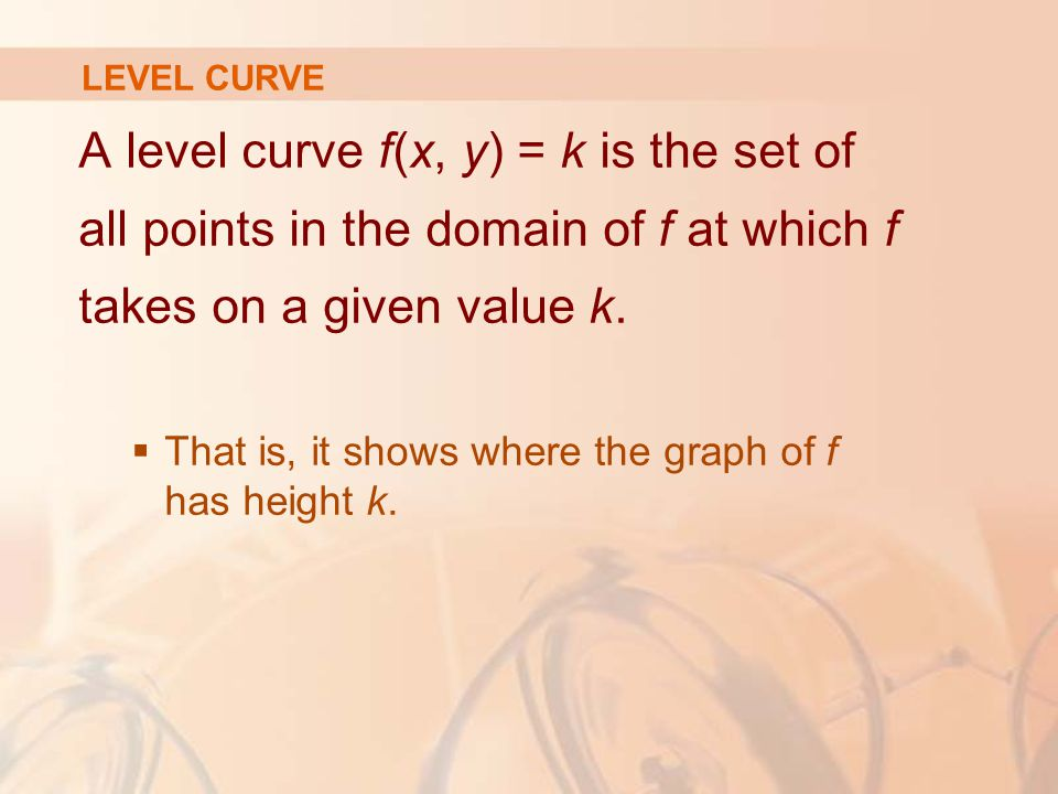 A level curve f(x, y) = k is the set of all points in the domain of f at which f takes on a given value k.  That is, it shows where the graph of f ha