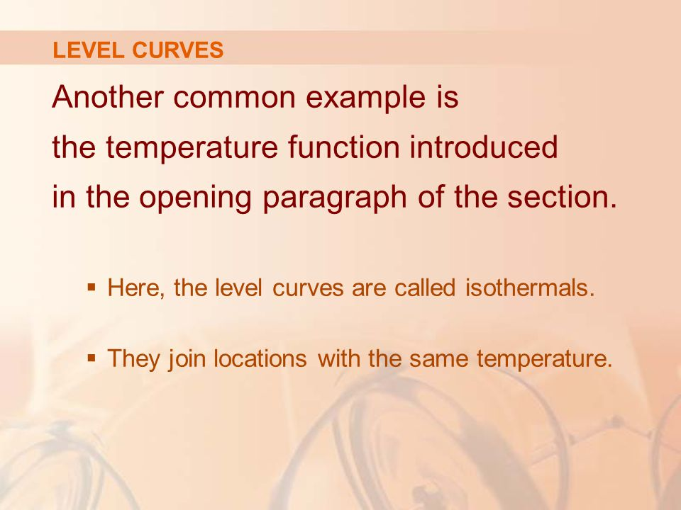 Another common example is the temperature function introduced in the opening paragraph of the section.  Here, the level curves are called isothermals