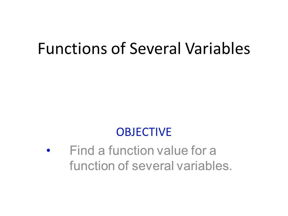 Functions of Several Variables OBJECTIVE Find a function value for a function of several variables.