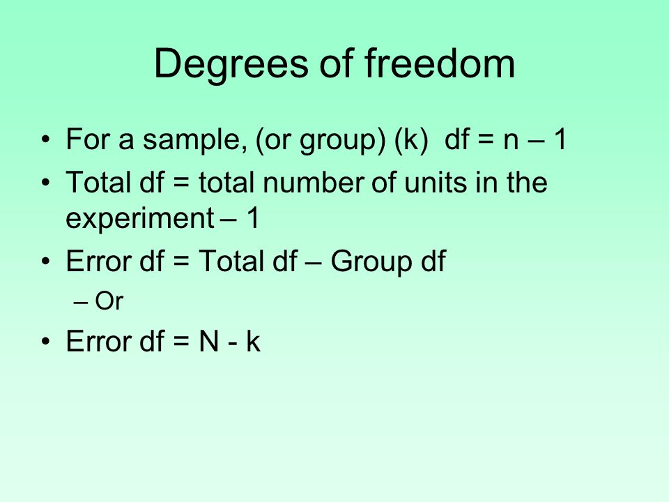 Degrees of freedom For a sample, (or group) (k) df = n – 1 Total df = total number of units in the experiment – 1 Error df = Total df – Group df –Or Error df = N - k