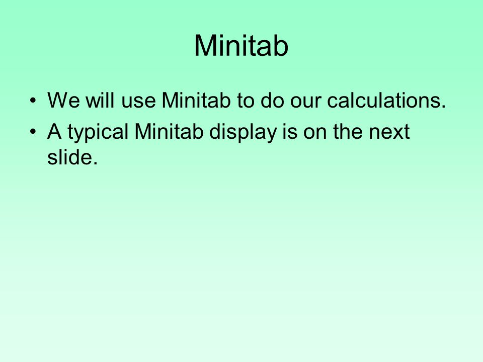 Minitab We will use Minitab to do our calculations. A typical Minitab display is on the next slide.