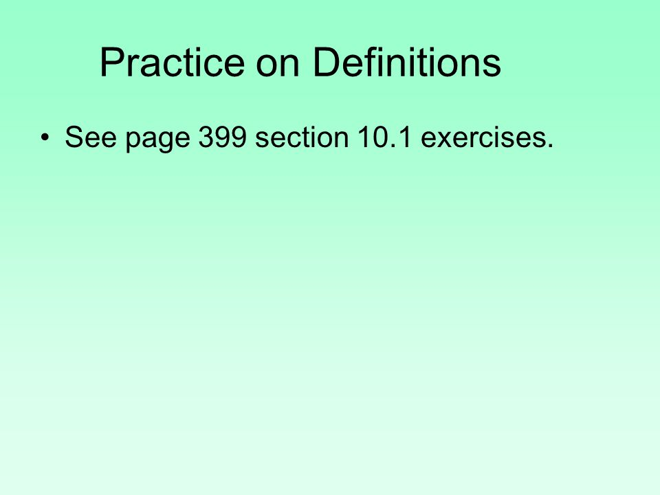 Practice on Definitions See page 399 section 10.1 exercises.