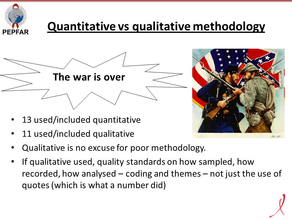 Quantitative vs qualitative methodology The war is over 13 used/included quantitative 11 used/included qualitative Qualitative is no excuse for poor methodology.