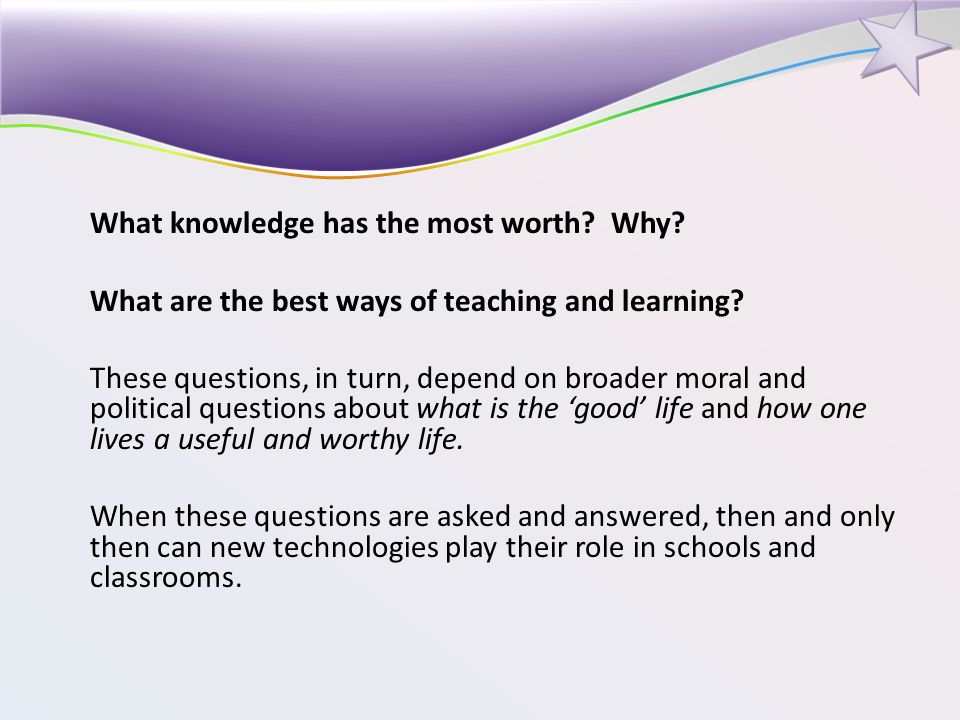 What knowledge has the most worth. Why. What are the best ways of teaching and learning.
