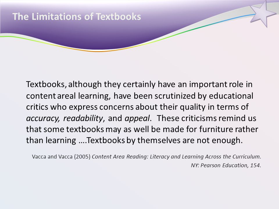 The Limitations of Textbooks Textbooks, although they certainly have an important role in content areal learning, have been scrutinized by educational critics who express concerns about their quality in terms of accuracy, readability, and appeal.