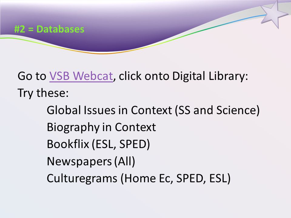 #2 = Databases Go to VSB Webcat, click onto Digital Library:VSB Webcat Try these: Global Issues in Context (SS and Science) Biography in Context Bookflix (ESL, SPED) Newspapers (All) Culturegrams (Home Ec, SPED, ESL)