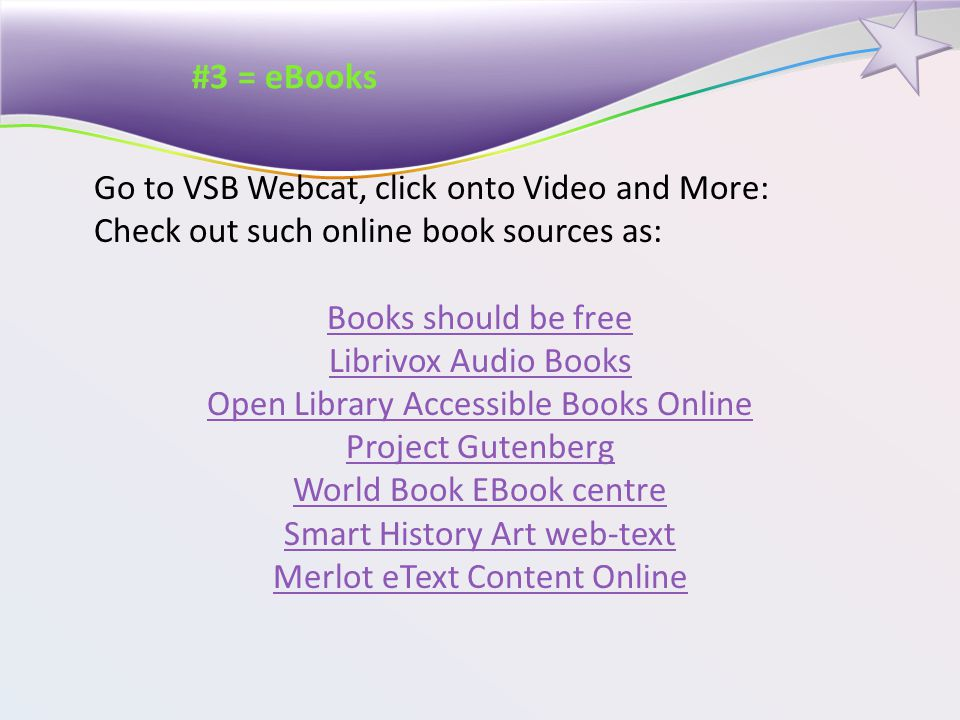 #3 = eBooks Go to VSB Webcat, click onto Video and More: Check out such online book sources as: Books should be free Librivox Audio Books Open Library Accessible Books Online Project Gutenberg World Book EBook centre Smart History Art web-text Merlot eText Content Online
