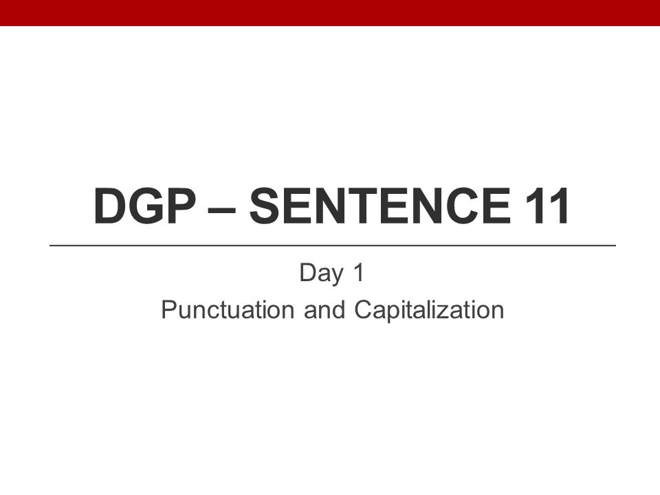 DGP – SENTENCE 11 Day 1 Punctuation and Capitalization