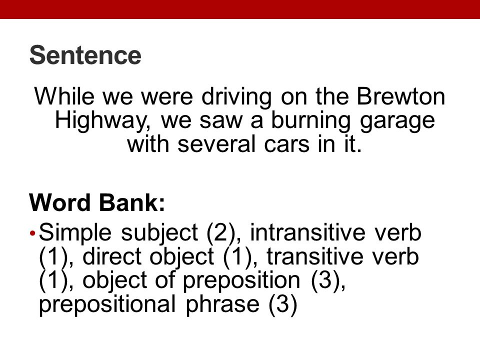 Sentence While we were driving on the Brewton Highway, we saw a burning garage with several cars in it. Word Bank: Simple subject (2), intransitive ve