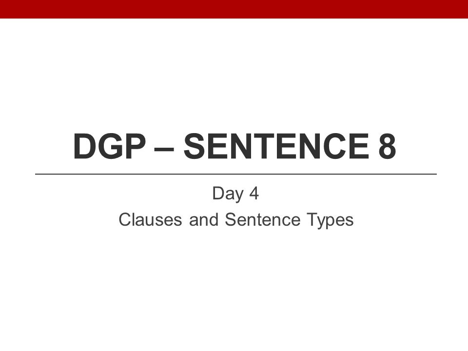 DGP – SENTENCE 8 Day 4 Clauses and Sentence Types