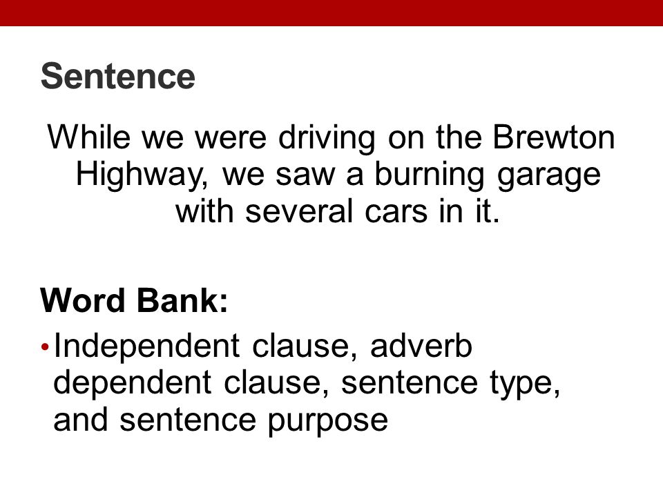 Sentence While we were driving on the Brewton Highway, we saw a burning garage with several cars in it. Word Bank: Independent clause, adverb dependen