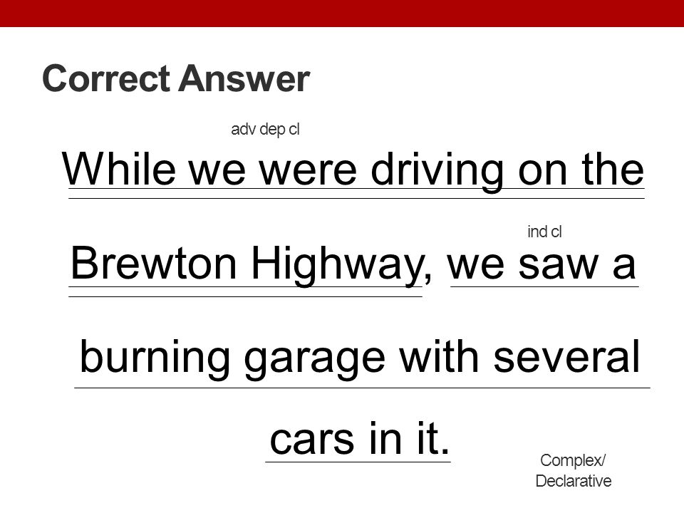 Correct Answer While we were driving on the Brewton Highway, we saw a burning garage with several cars in it. Complex/ Declarative ind cl adv dep cl