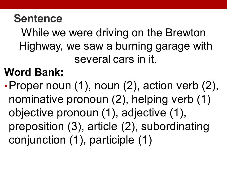 Sentence While we were driving on the Brewton Highway, we saw a burning garage with several cars in it. Word Bank: Proper noun (1), noun (2), action v