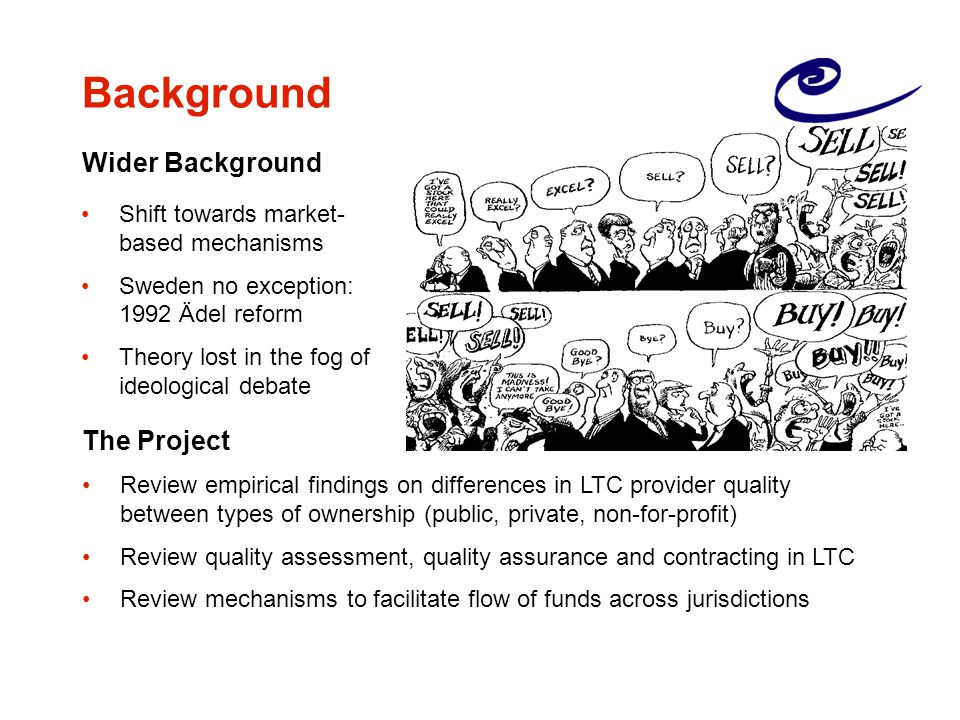 Background Wider Background The Project Review empirical findings on differences in LTC provider quality between types of ownership (public, private, non-for-profit) Review quality assessment, quality assurance and contracting in LTC Review mechanisms to facilitate flow of funds across jurisdictions Shift towards market- based mechanisms Sweden no exception: 1992 Ädel reform Theory lost in the fog of ideological debate