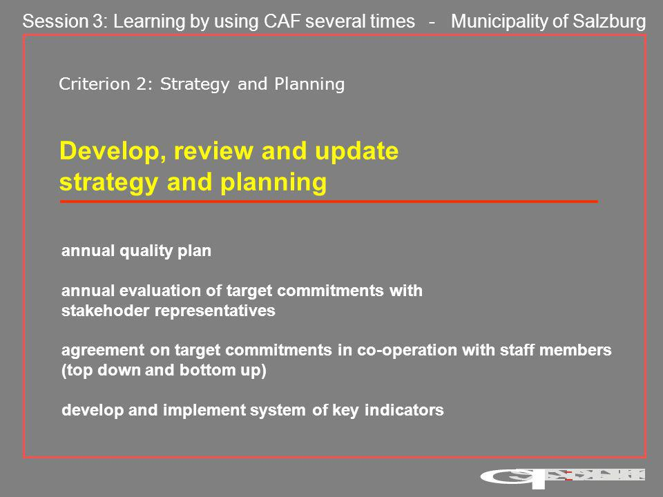 Session 3: Learning by using CAF several times - Municipality of Salzburg Criterion 2: Strategy and Planning The Annual Quality Plan Structured according to CAF focus areas Objectives per focus area Each objective Assignment Stakeholder Measures Evaluation Priorisation per objective Follow-up based on audits