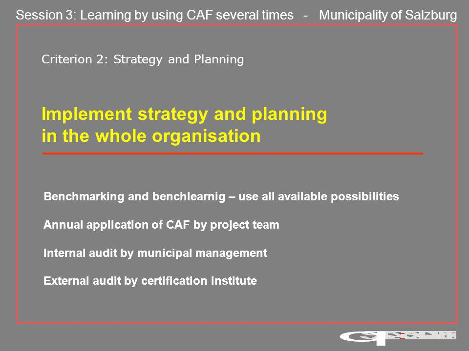 Session 3: Learning by using CAF several times - Municipality of Salzburg Criterion 2: Strategy and Planning Implement strategy and planning in the whole organisation Benchmarking and benchlearnig – use all available possibilities Annual application of CAF by project team Internal audit by municipal management External audit by certification institute