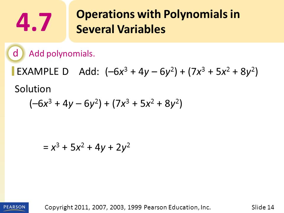 EXAMPLE Solution (–6x 3 + 4y – 6y 2 ) + (7x 3 + 5x 2 + 8y 2 ) = x 3 + 5x 2 + 4y + 2y 2 4.7 Operations with Polynomials in Several Variables d Add polynomials.
