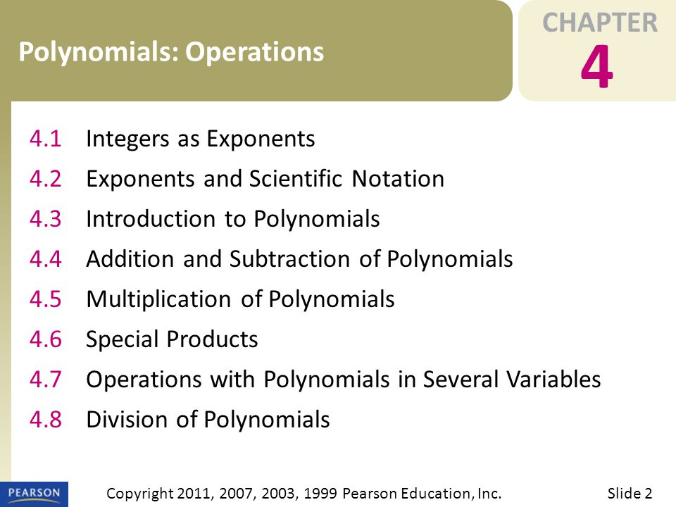 CHAPTER 4 Polynomials: Operations Slide 2Copyright 2011, 2007, 2003, 1999 Pearson Education, Inc. 4.1Integers as Exponents 4.2Exponents and Scientific