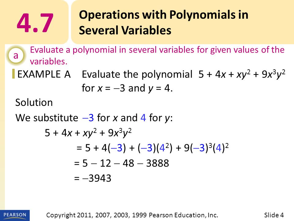 EXAMPLE Solution We substitute  3 for x and 4 for y: 5 + 4x + xy 2 + 9x 3 y 2 = 5 + 4(  3) + (  3)(4 2 ) + 9(  3) 3 (4) 2 = 5  12  48  3888 =  3943 4.7 Operations with Polynomials in Several Variables a Evaluate a polynomial in several variables for given values of the variables.