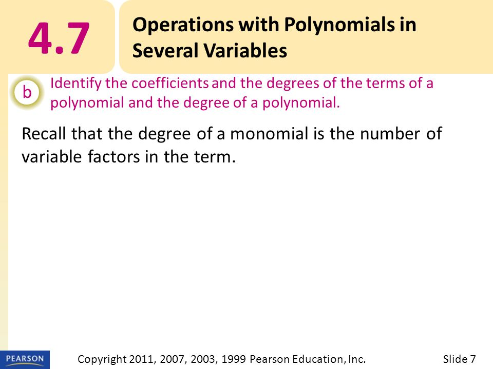 Recall that the degree of a monomial is the number of variable factors in the term. 4.7 Operations with Polynomials in Several Variables b Identify th