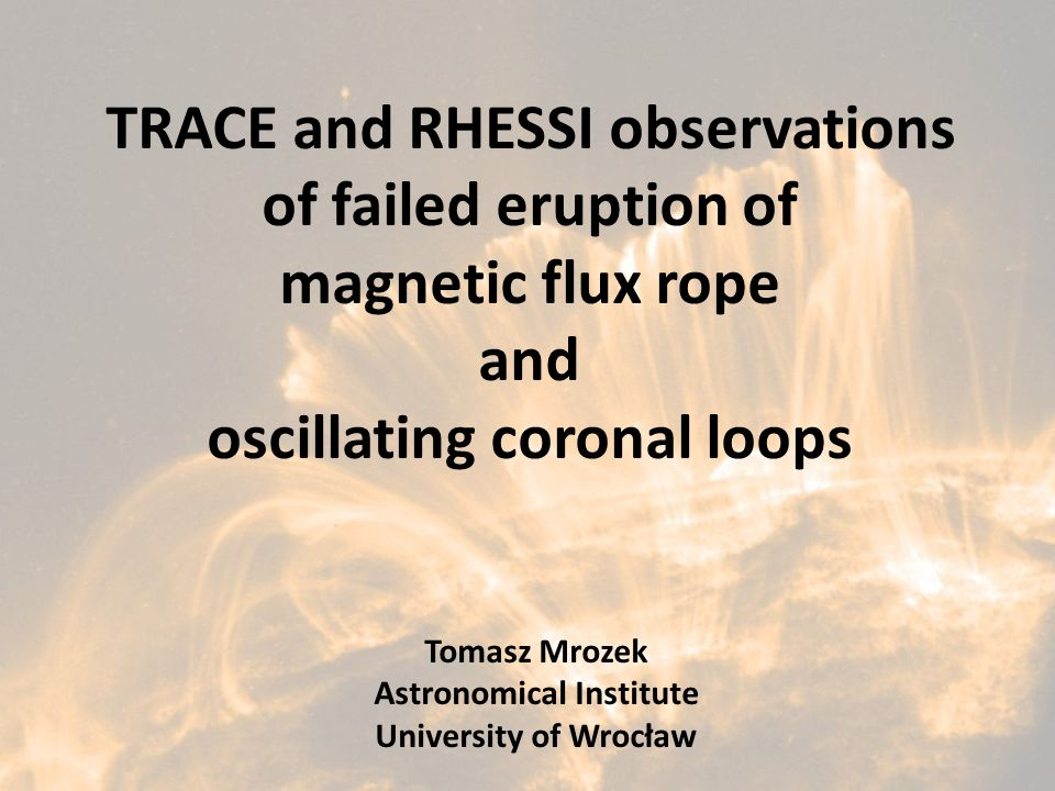 TRACE and RHESSI observations of failed eruption of magnetic flux rope and oscillating coronal loops Tomasz Mrozek Astronomical Institute University o