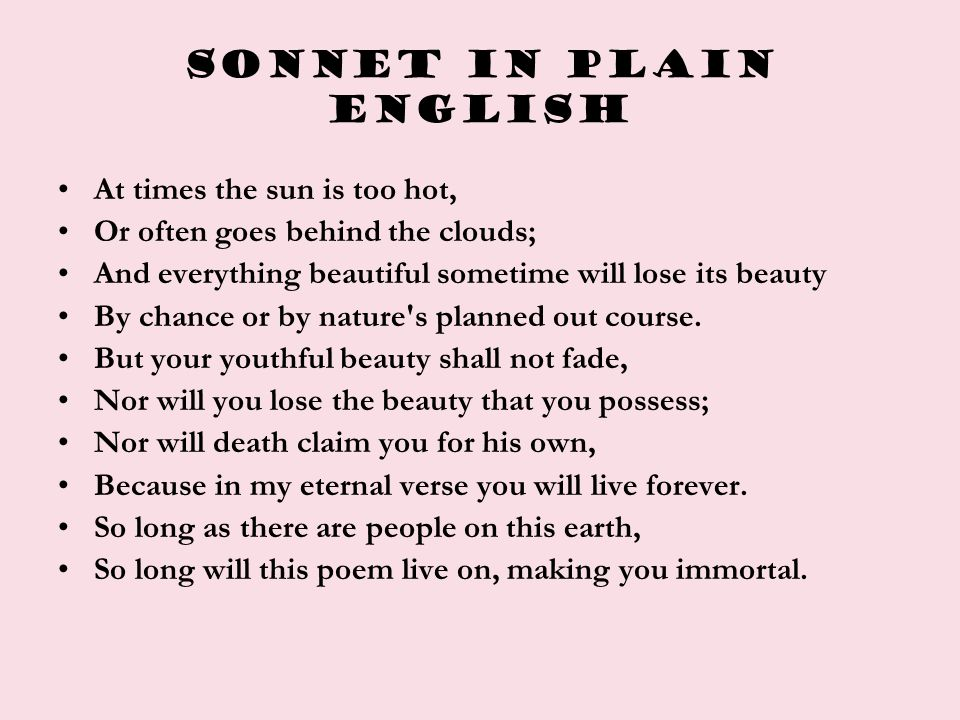 Sonnet in plain ENGLISH At times the sun is too hot, Or often goes behind the clouds; And everything beautiful sometime will lose its beauty By chance