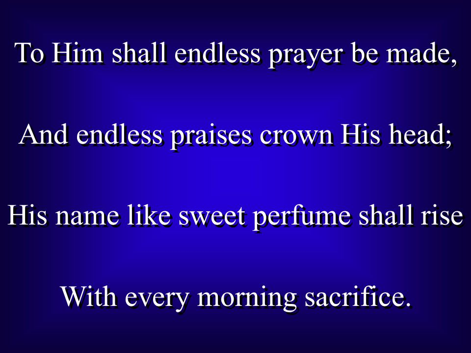 To Him shall endless prayer be made, And endless praises crown His head; His name like sweet perfume shall rise With every morning sacrifice.