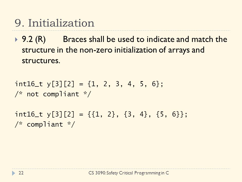 9. Initialization CS 3090: Safety Critical Programming in C22  9.2 (R)Braces shall be used to indicate and match the structure in the non-zero initia