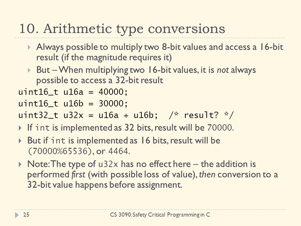 10. Arithmetic type conversions CS 3090: Safety Critical Programming in C25  Always possible to multiply two 8-bit values and access a 16-bit result
