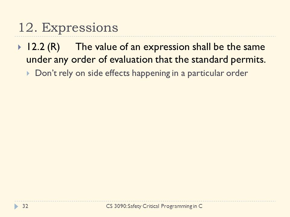 12. Expressions CS 3090: Safety Critical Programming in C32  12.2 (R)The value of an expression shall be the same under any order of evaluation that