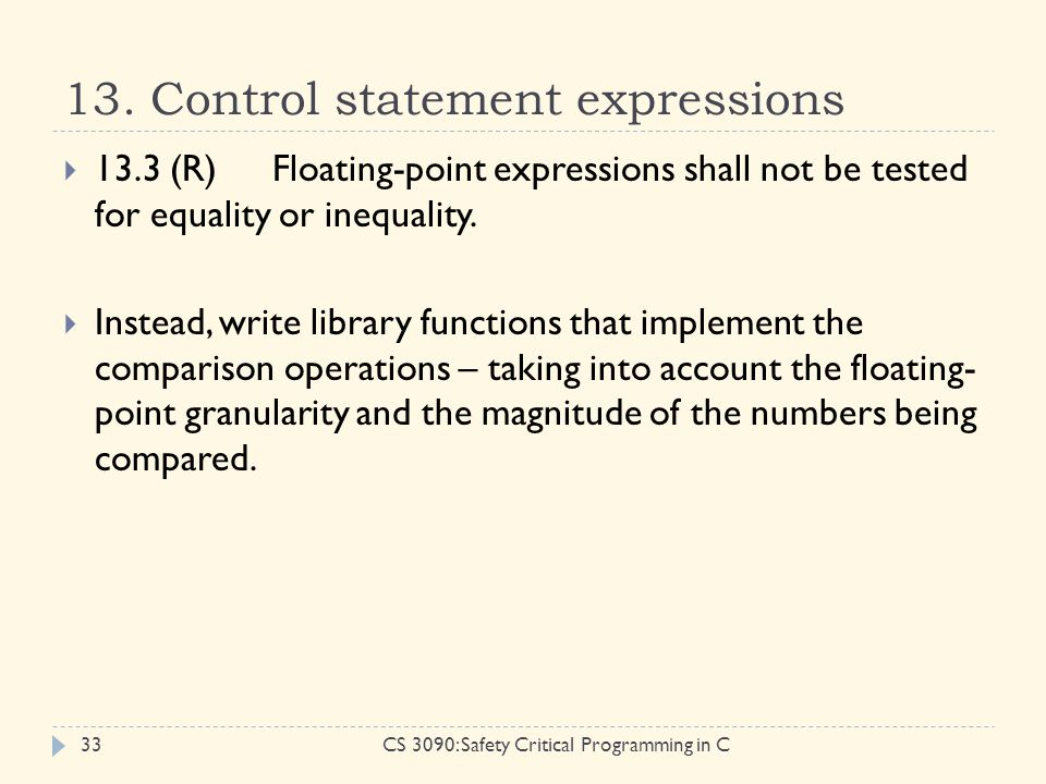 13. Control statement expressions CS 3090: Safety Critical Programming in C33  13.3 (R)Floating-point expressions shall not be tested for equality or