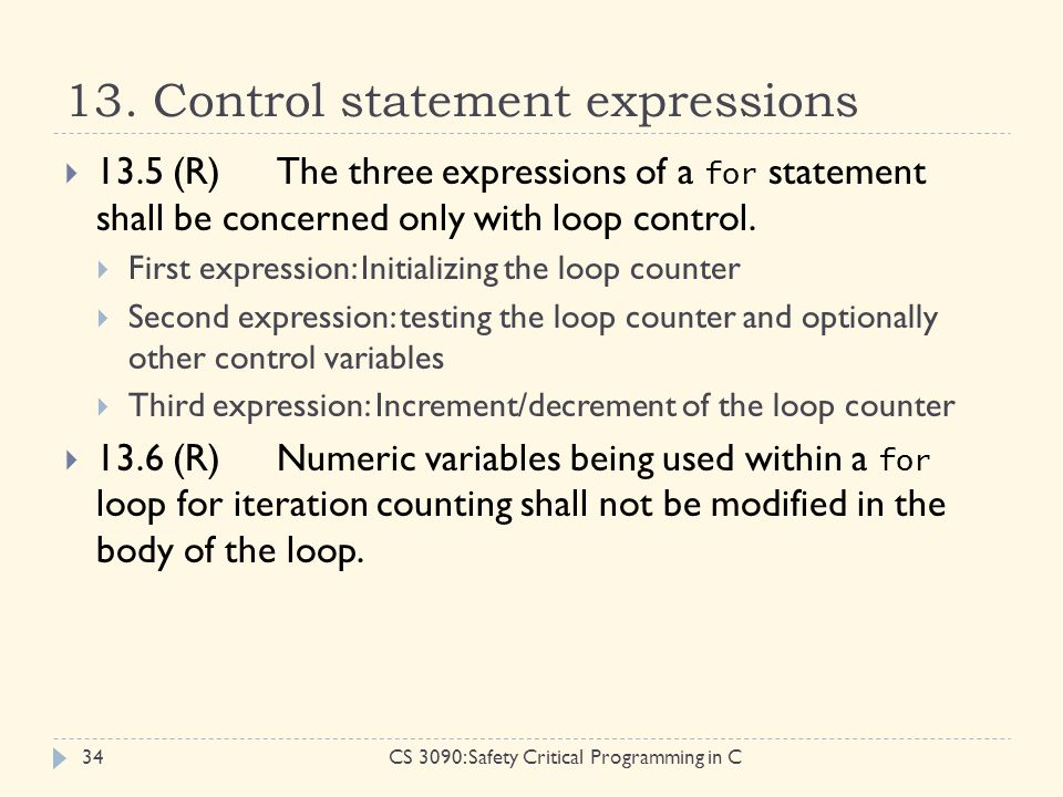 13. Control statement expressions CS 3090: Safety Critical Programming in C34  13.5 (R)The three expressions of a for statement shall be concerned on