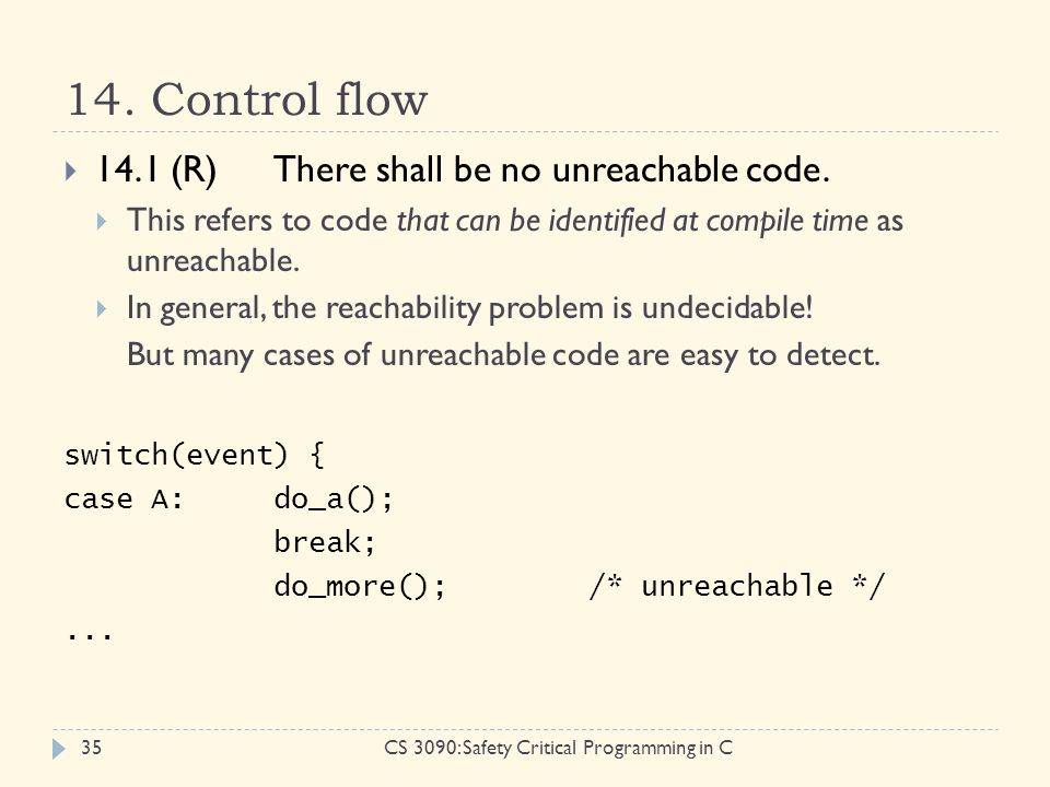 14. Control flow CS 3090: Safety Critical Programming in C35  14.1 (R)There shall be no unreachable code.  This refers to code that can be identifie