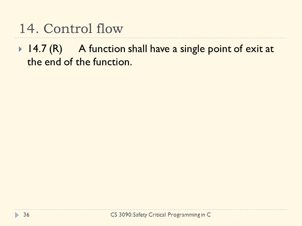 14. Control flow CS 3090: Safety Critical Programming in C36  14.7 (R)A function shall have a single point of exit at the end of the function.