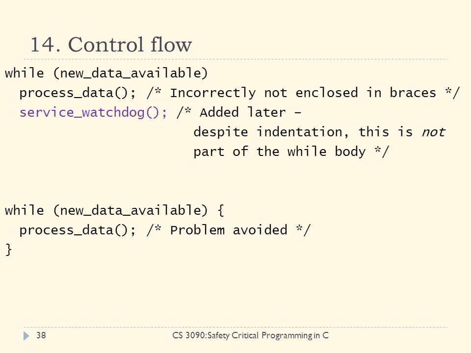 14. Control flow CS 3090: Safety Critical Programming in C38 while (new_data_available) process_data();/* Incorrectly not enclosed in braces */ servic