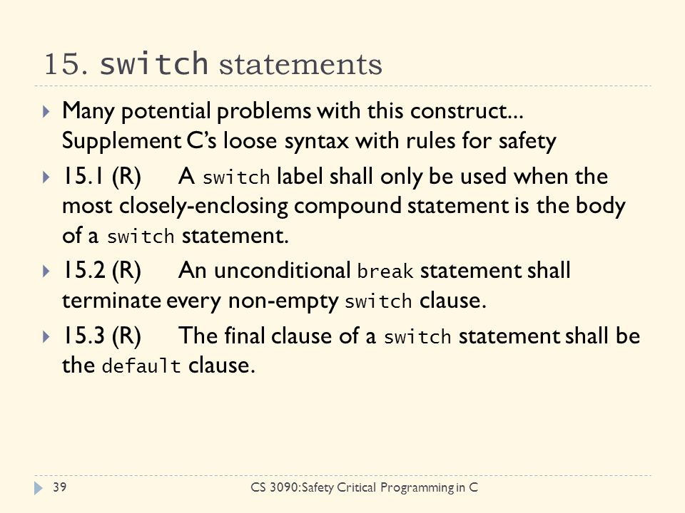 15. switch statements CS 3090: Safety Critical Programming in C39  Many potential problems with this construct... Supplement C's loose syntax with ru