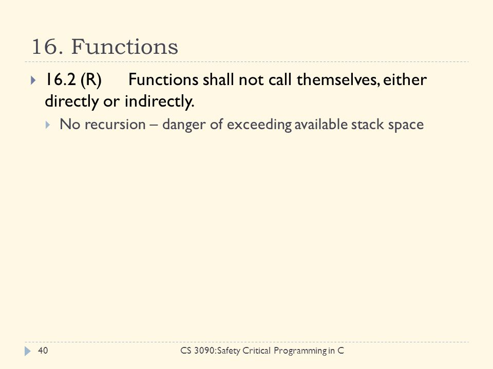 16. Functions CS 3090: Safety Critical Programming in C40  16.2 (R)Functions shall not call themselves, either directly or indirectly.  No recursion