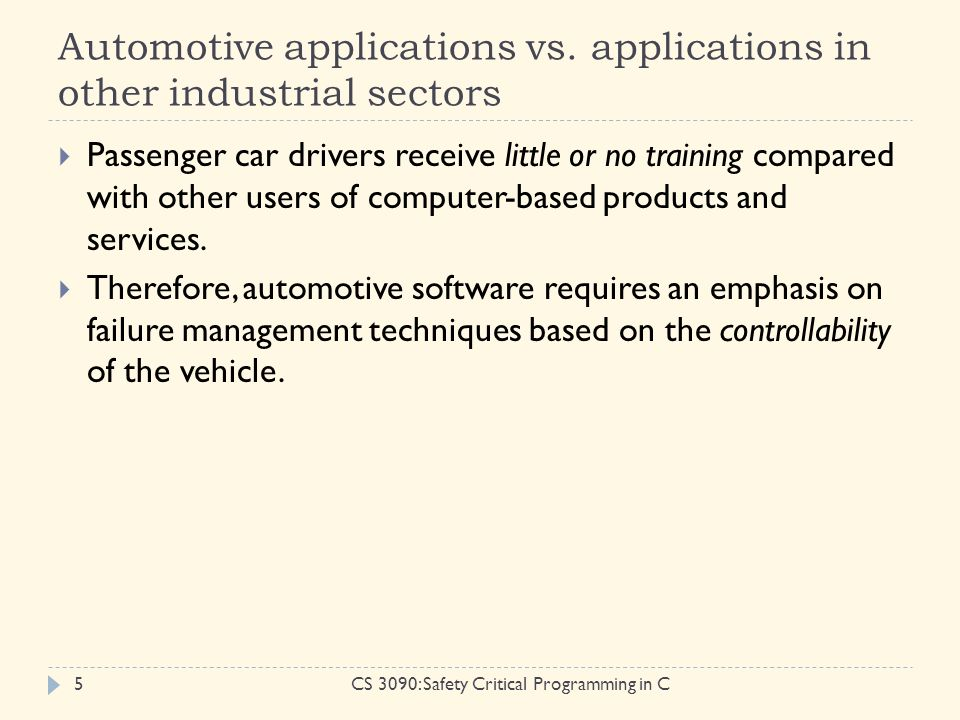 Automotive applications vs. applications in other industrial sectors CS 3090: Safety Critical Programming in C5  Passenger car drivers receive little