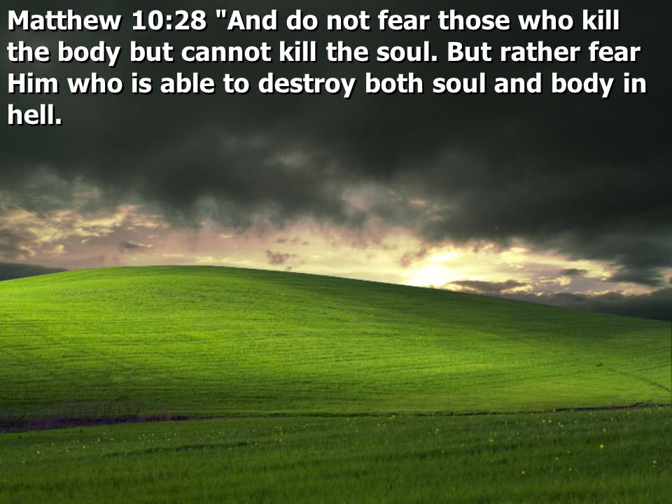 Matthew 10:28 And do not fear those who kill the body but cannot kill the soul.