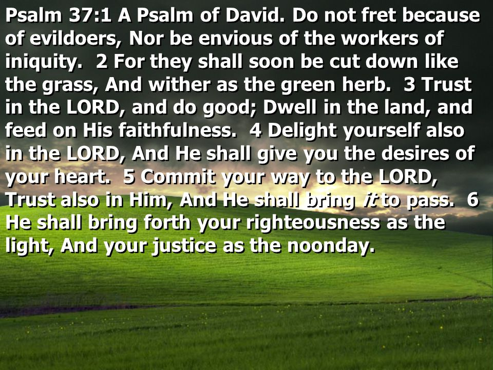 Psalm 37:1 A Psalm of David. Do not fret because of evildoers, Nor be envious of the workers of iniquity. 2 For they shall soon be cut down like the g