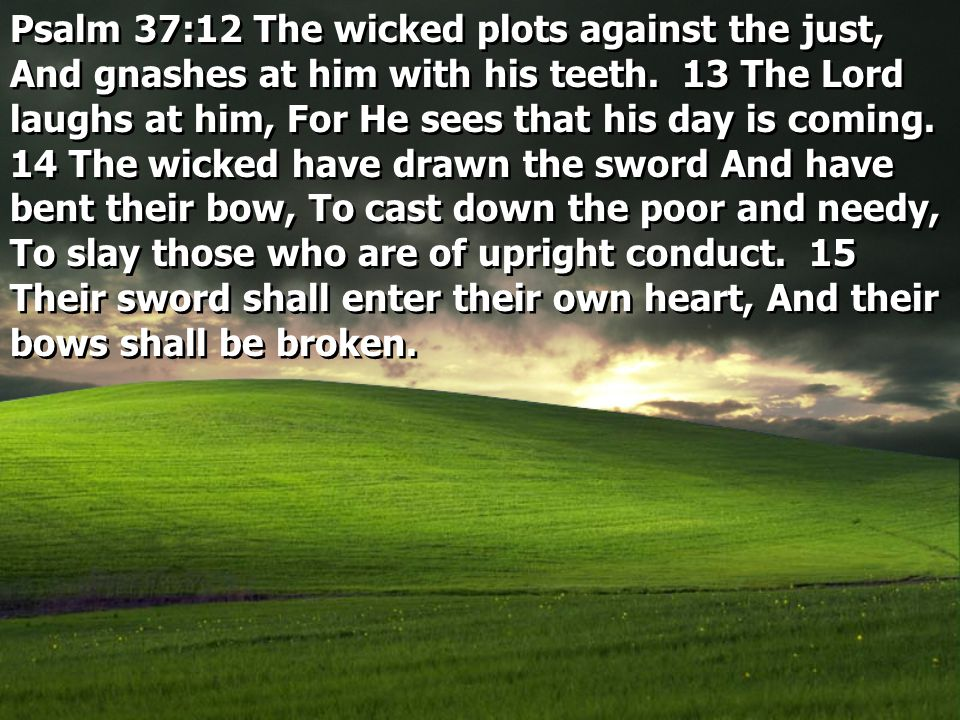 Psalm 37:12 The wicked plots against the just, And gnashes at him with his teeth.