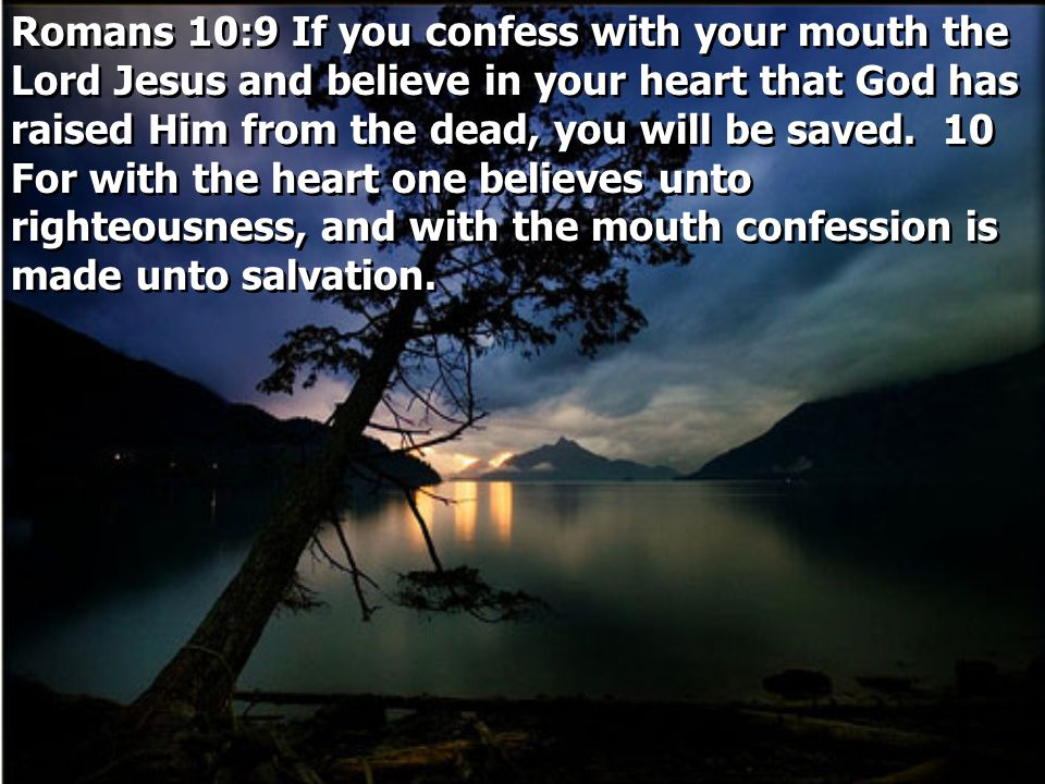 Romans 10:9 If you confess with your mouth the Lord Jesus and believe in your heart that God has raised Him from the dead, you will be saved. 10 For w
