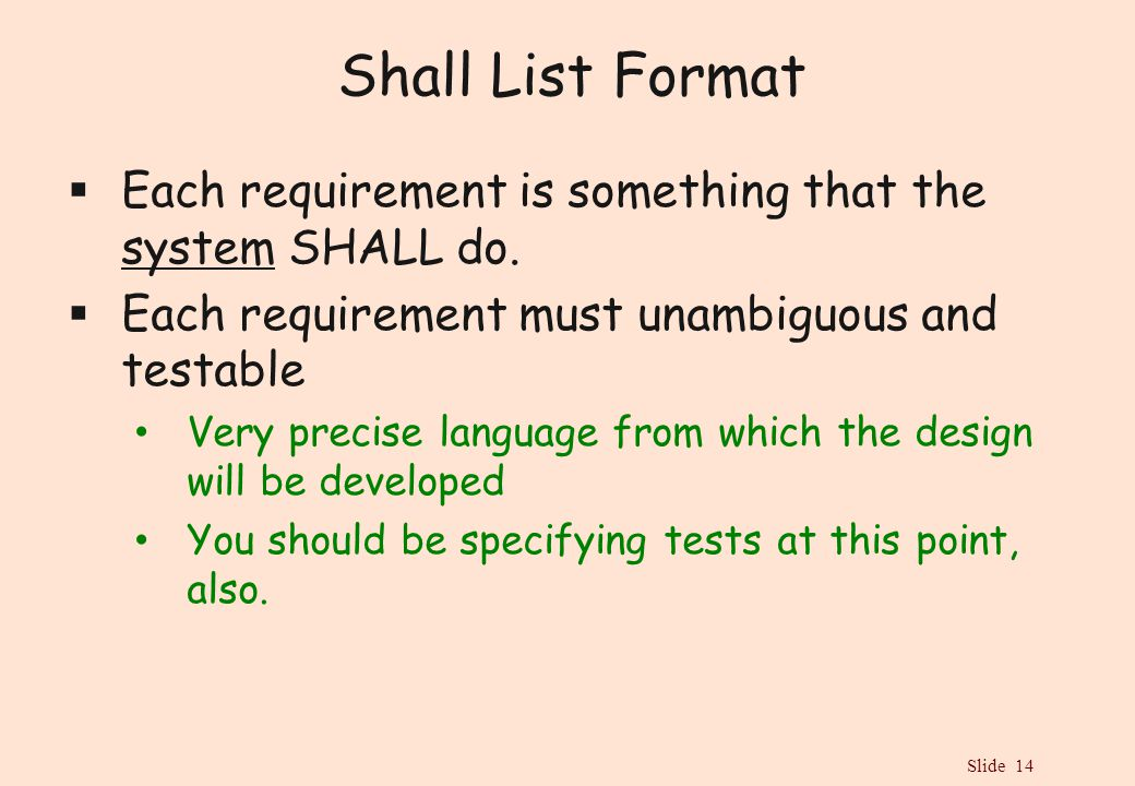Slide 14 Shall List Format  Each requirement is something that the system SHALL do.  Each requirement must unambiguous and testable Very precise lan